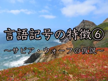 言語記号の特徴⑥〜サピア・ウォーフの仮説〜