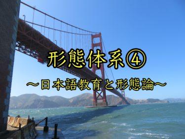 形態体系④〜日本語教育と形態論〜