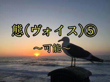 態(ヴォイス)⑤〜可能〜